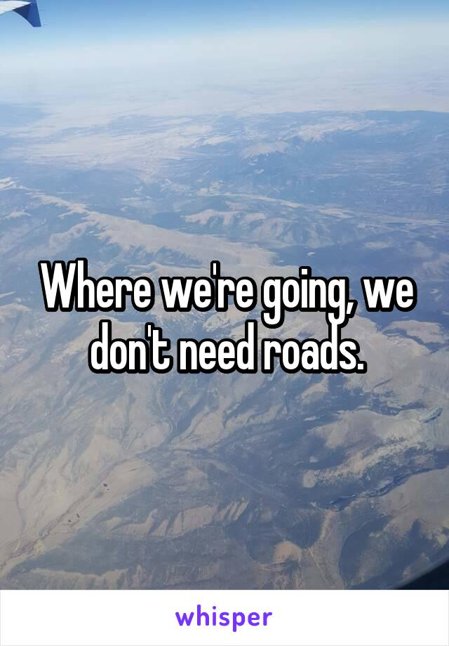 Where we're going, we don't need roads.