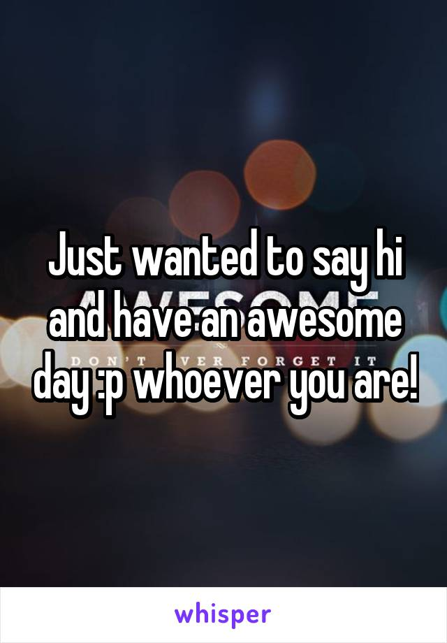 Just wanted to say hi and have an awesome day :p whoever you are!