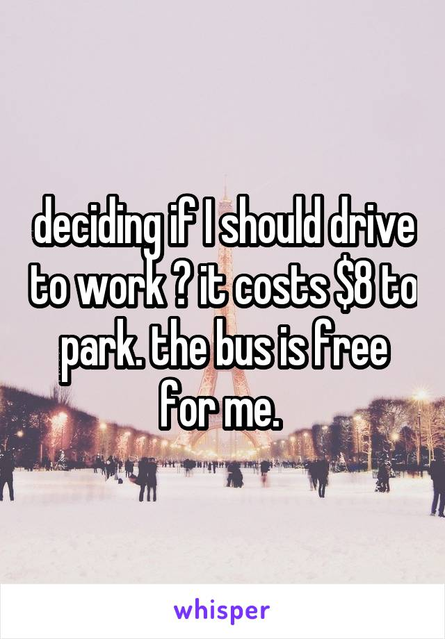 deciding if I should drive to work ? it costs $8 to park. the bus is free for me.