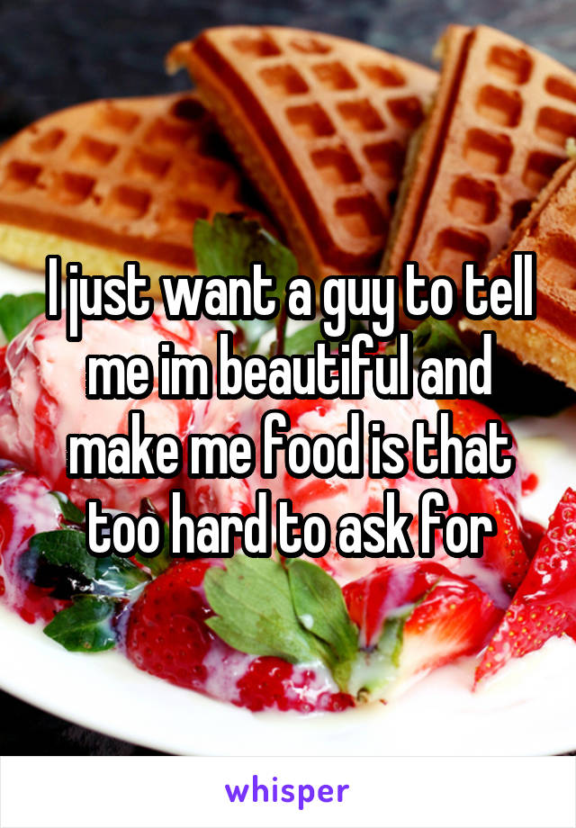 I just want a guy to tell me im beautiful and make me food is that too hard to ask for