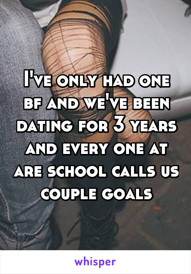 I've only had one bf and we've been dating for 3 years and every one at are school calls us couple goals