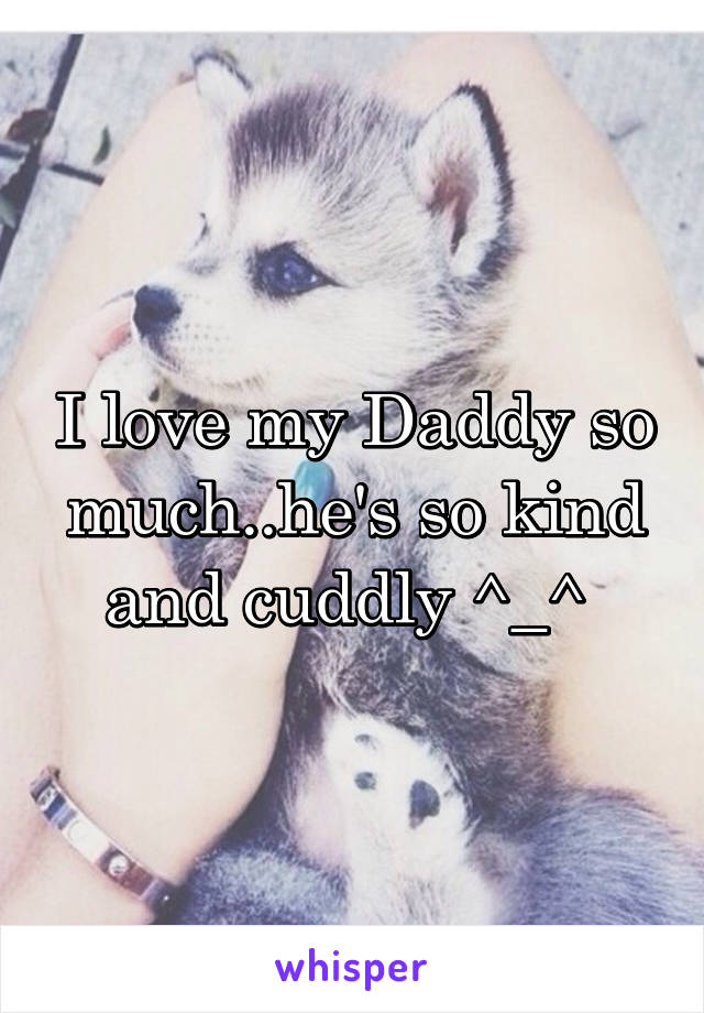 I love my Daddy so much..he's so kind and cuddly ^_^