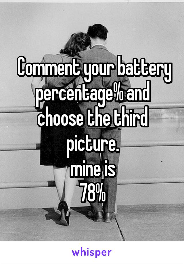 Comment your battery percentage% and choose the third picture. mine is 78%