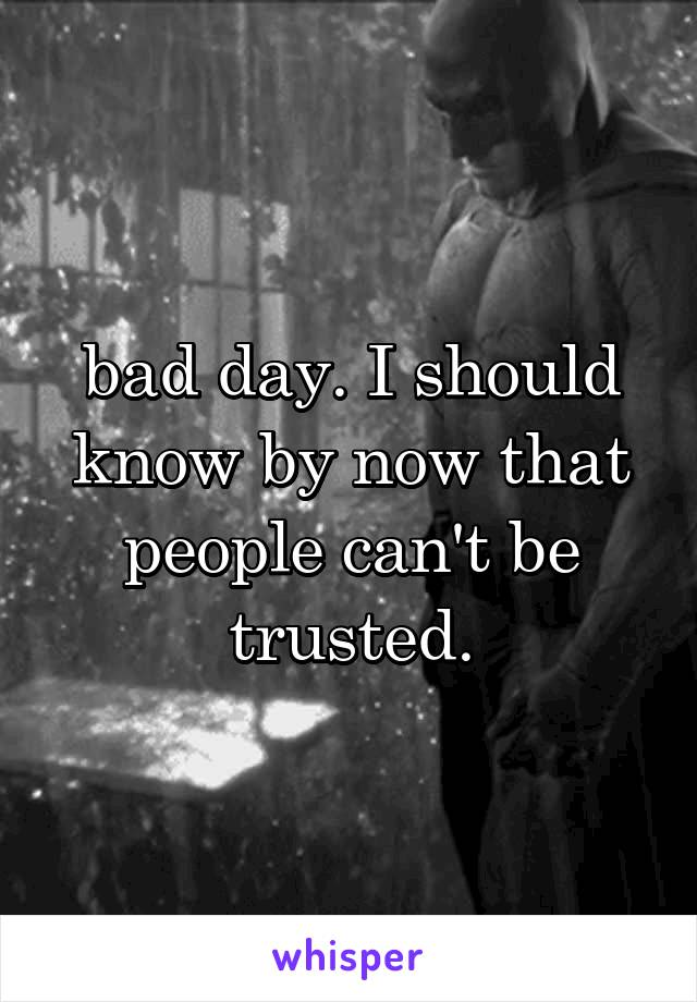 bad day. I should know by now that people can't be trusted.
