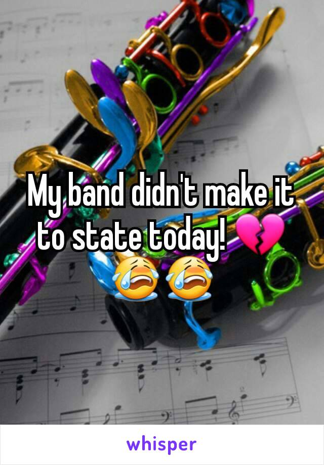 My band didn't make it to state today! 💔😭😭