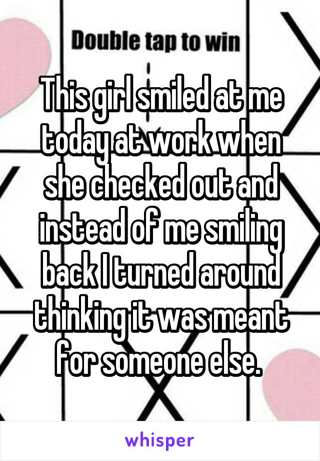 This girl smiled at me today at work when she checked out and instead of me smiling back I turned around thinking it was meant for someone else.