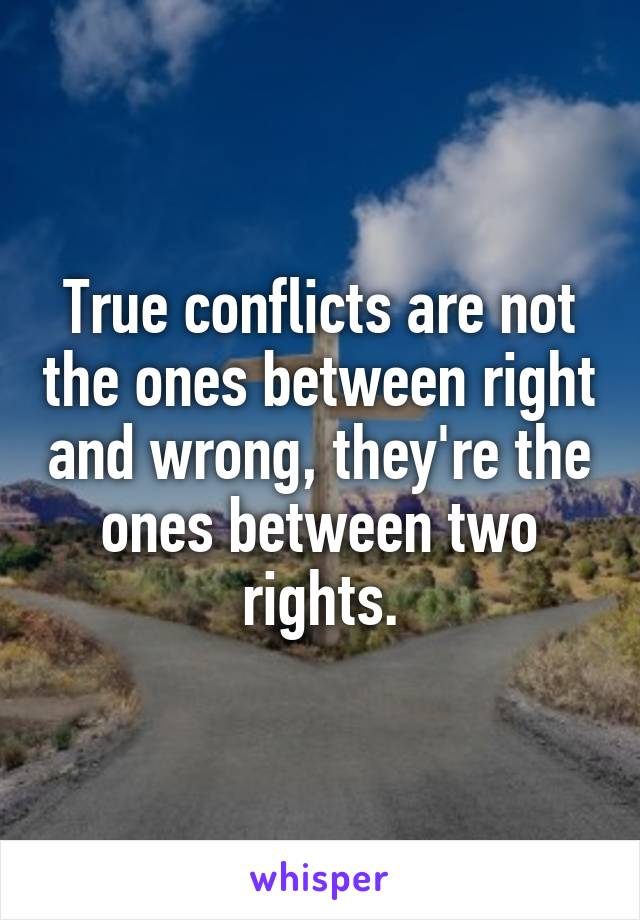 True conflicts are not the ones between right and wrong, they're the ones between two rights.