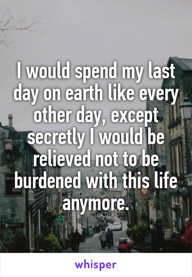 I would spend my last day on earth like every other day, except secretly I would be relieved not to be burdened with this life anymore.