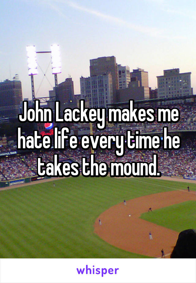 John Lackey makes me hate life every time he takes the mound.