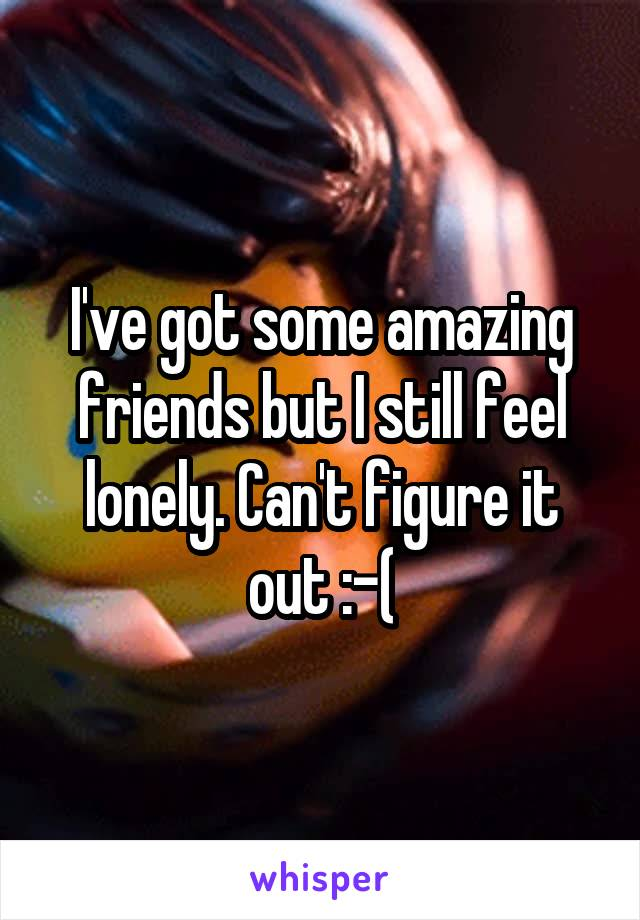 I've got some amazing friends but I still feel lonely. Can't figure it out :-(