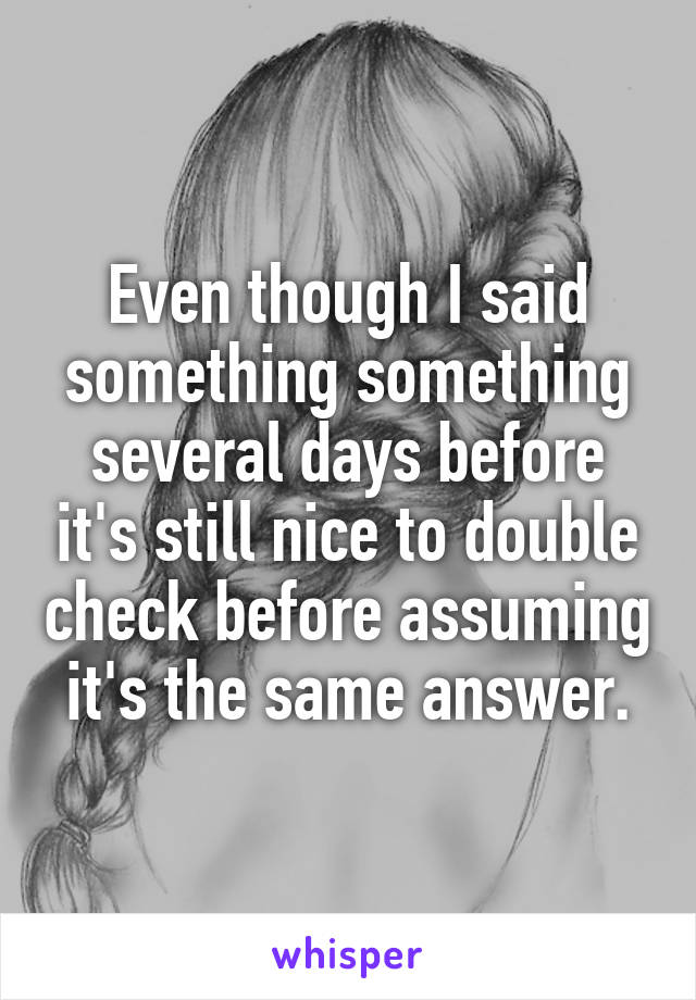 Even though I said something something several days before it's still nice to double check before assuming it's the same answer.