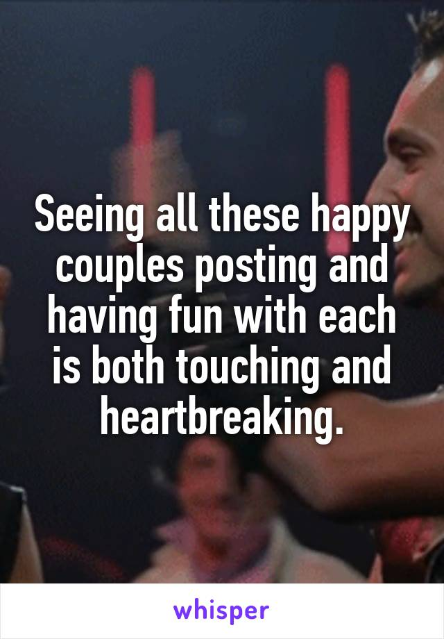 Seeing all these happy couples posting and having fun with each is both touching and heartbreaking.
