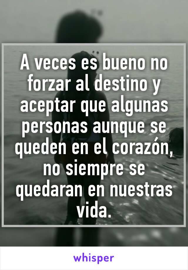 A veces es bueno no forzar al destino y aceptar que algunas personas aunque se queden en el corazón, no siempre se quedaran en nuestras vida.