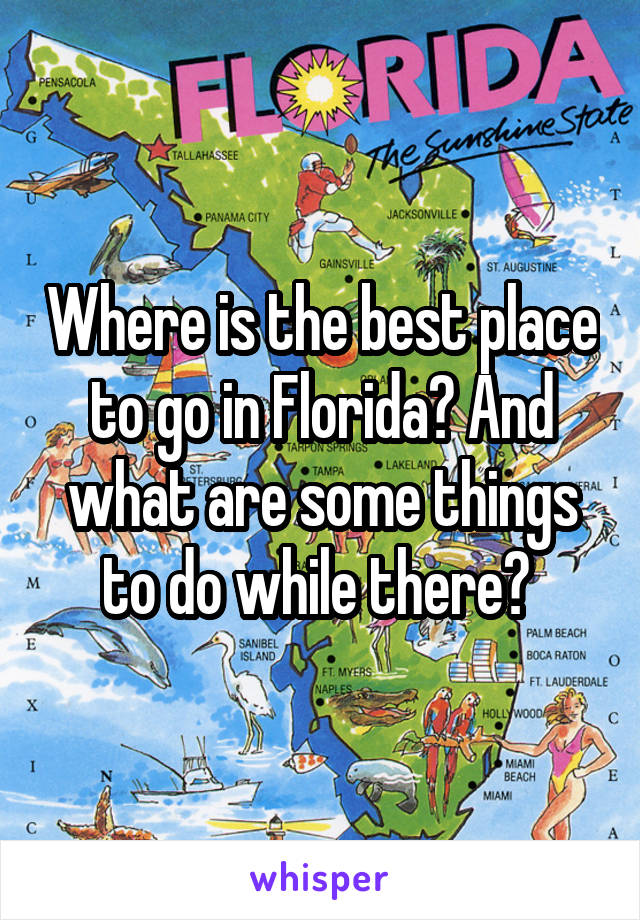 Where is the best place to go in Florida? And what are some things to do while there?