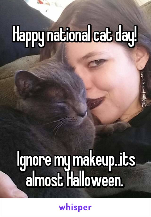 Happy national cat day!       Ignore my makeup..its almost Halloween.