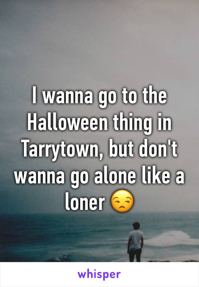 I wanna go to the Halloween thing in Tarrytown, but don't wanna go alone like a loner 😒