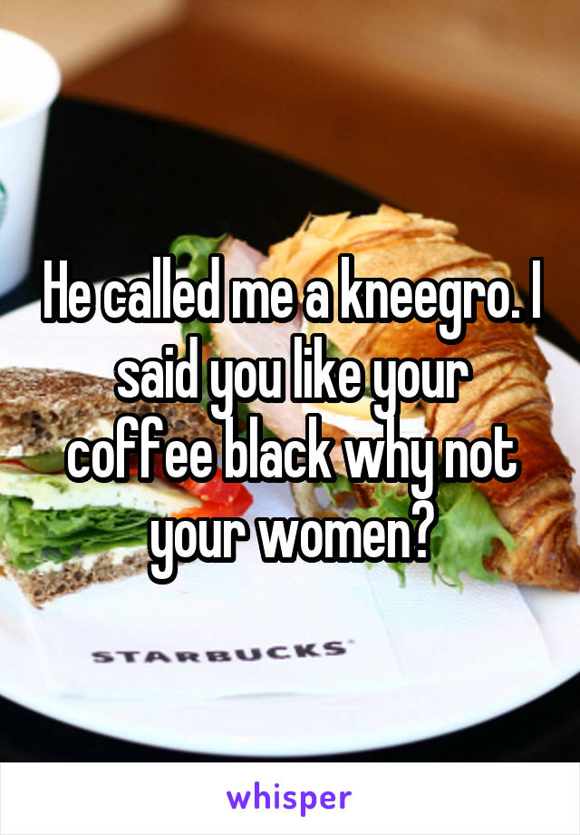 He called me a kneegro. I said you like your coffee black why not your women?
