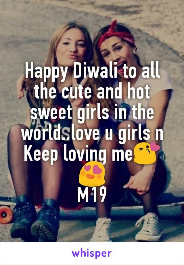 Happy Diwali to all the cute and hot sweet girls in the world..love u girls n Keep loving me😘😍 M19