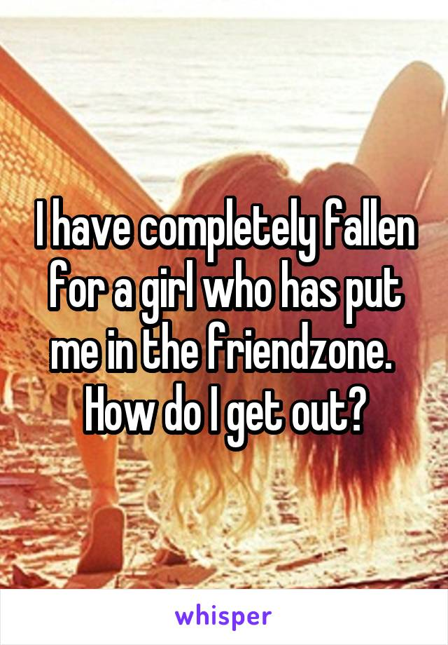 I have completely fallen for a girl who has put me in the friendzone.  How do I get out?