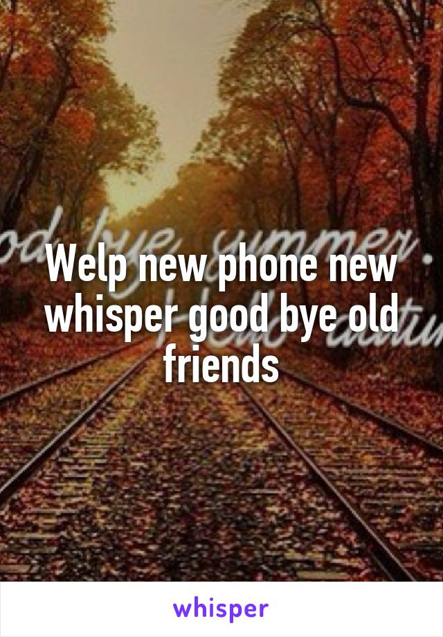 Welp new phone new whisper good bye old friends