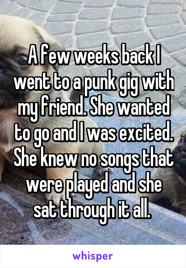A few weeks back I went to a punk gig with my friend. She wanted to go and I was excited. She knew no songs that were played and she sat through it all.
