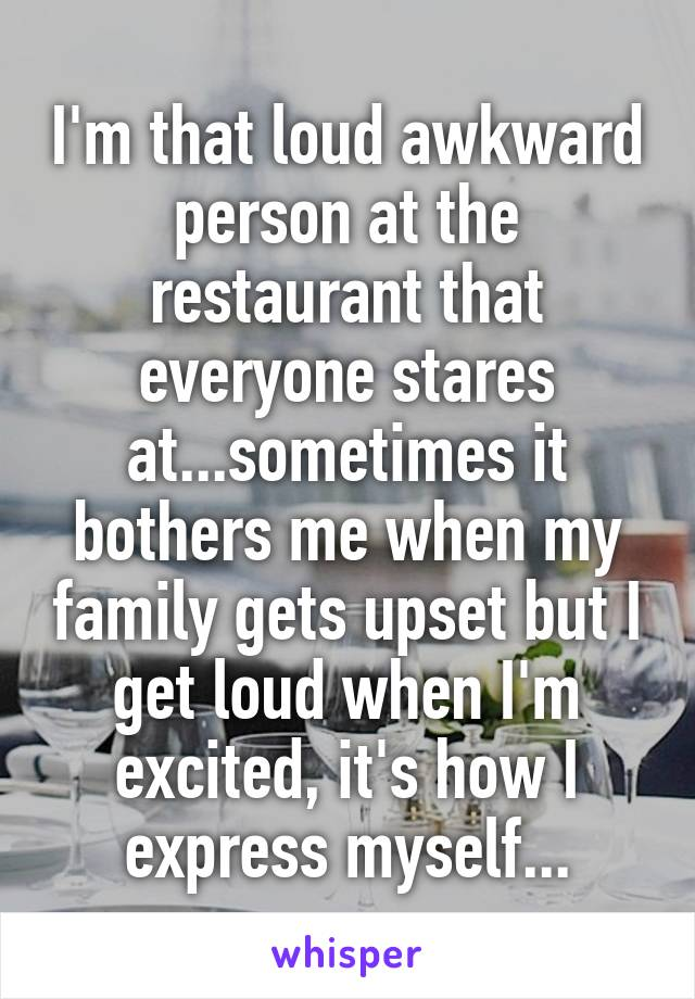 I'm that loud awkward person at the restaurant that everyone stares at...sometimes it bothers me when my family gets upset but I get loud when I'm excited, it's how I express myself...