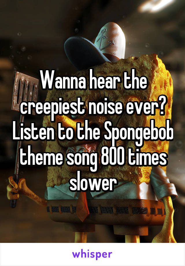 Wanna hear the creepiest noise ever? Listen to the Spongebob theme song 800 times slower