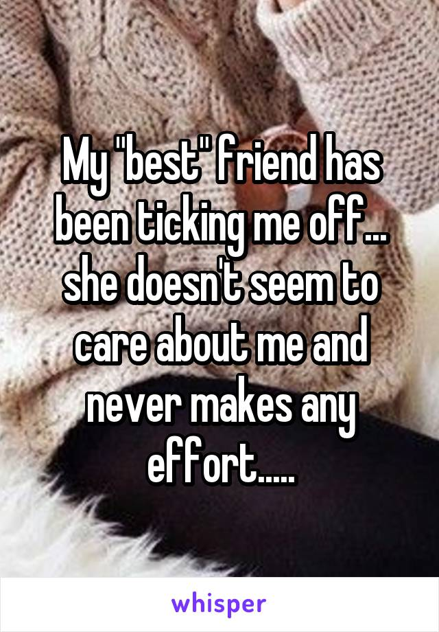 """My """"best"""" friend has been ticking me off... she doesn't seem to care about me and never makes any effort....."""