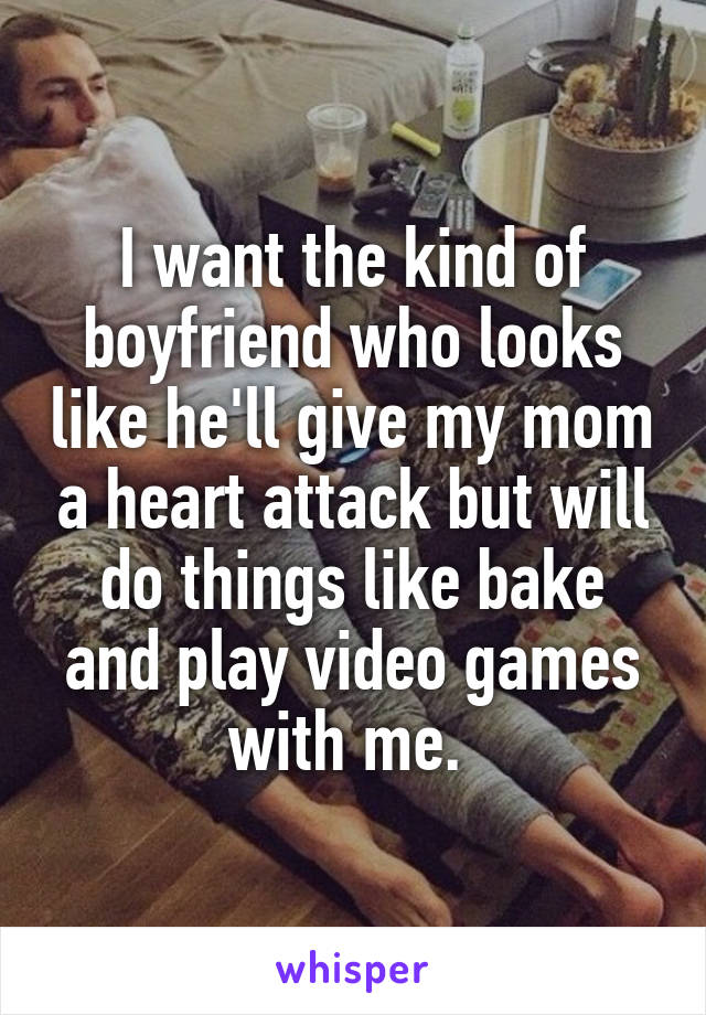 I want the kind of boyfriend who looks like he'll give my mom a heart attack but will do things like bake and play video games with me.