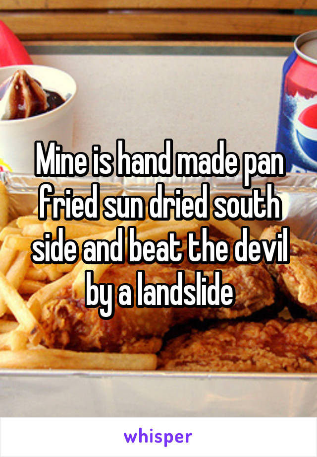 Mine is hand made pan fried sun dried south side and beat the devil by a landslide