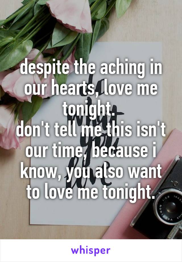 despite the aching in our hearts, love me tonight.  don't tell me this isn't our time, because i know, you also want to love me tonight.