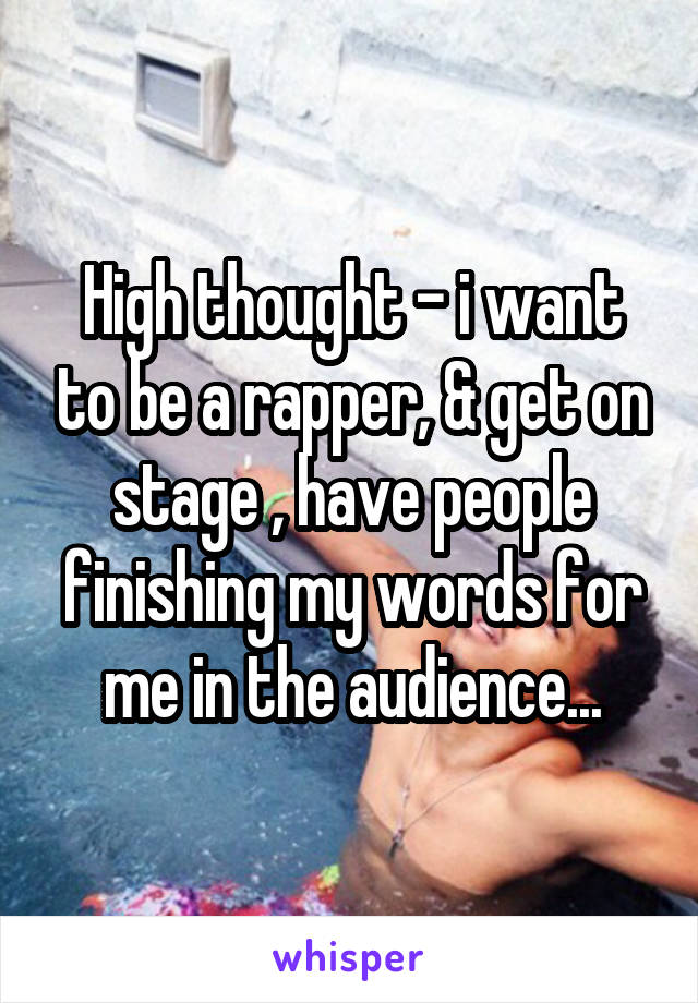 High thought - i want to be a rapper, & get on stage , have people finishing my words for me in the audience...