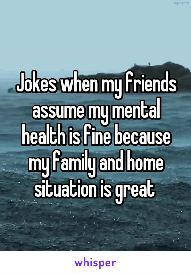Jokes when my friends assume my mental health is fine because my family and home situation is great