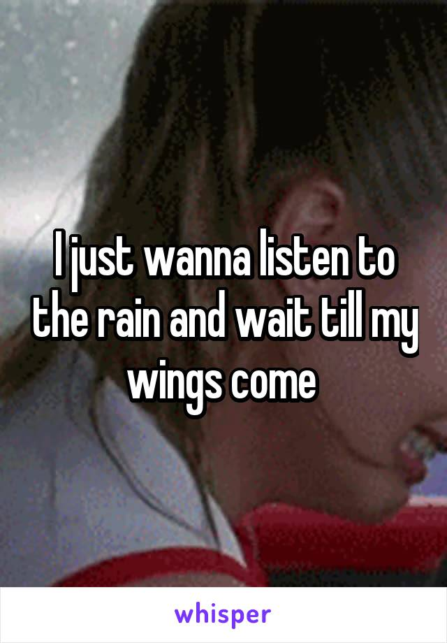 I just wanna listen to the rain and wait till my wings come