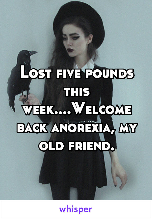 Lost five pounds this week....Welcome back anorexia, my old friend.
