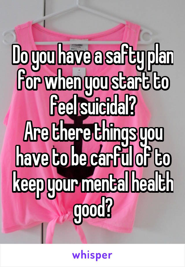 Do you have a safty plan for when you start to feel suicidal? Are there things you have to be carful of to keep your mental health good?