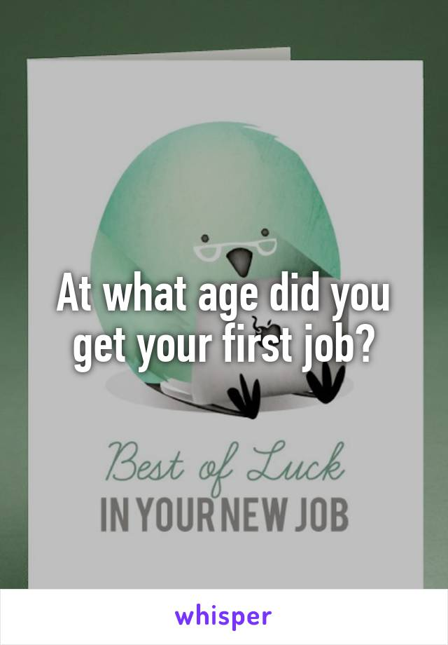 At what age did you get your first job?