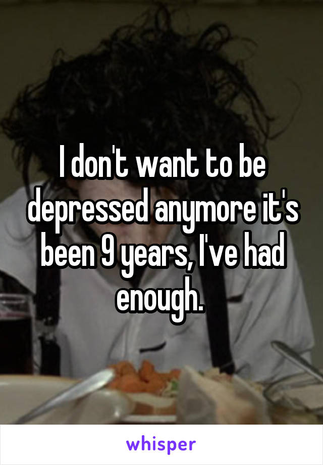 I don't want to be depressed anymore it's been 9 years, I've had enough.