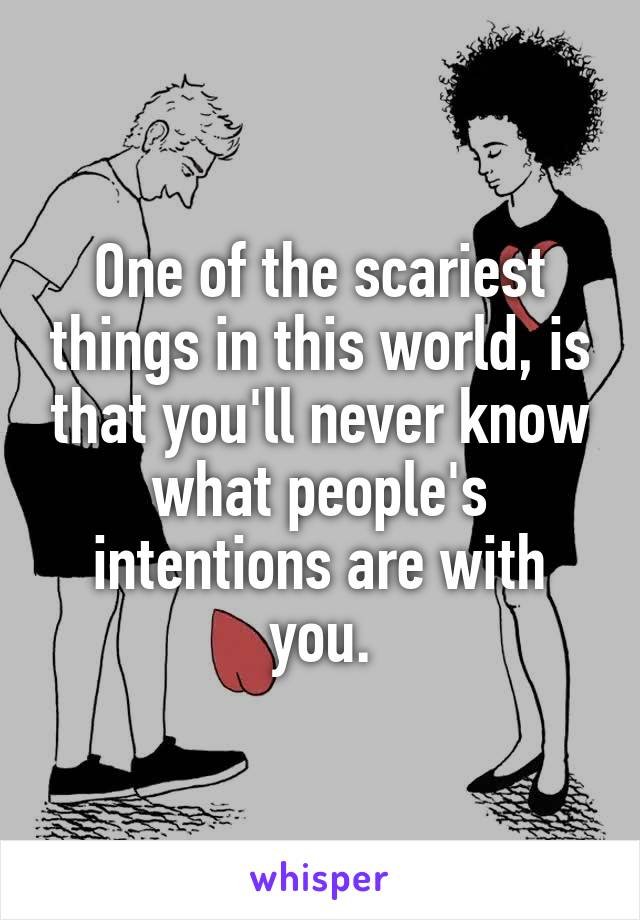 One of the scariest things in this world, is that you'll never know what people's intentions are with you.