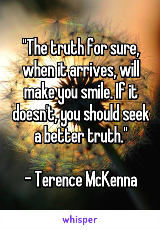 """""""The truth for sure, when it arrives, will make you smile. If it doesn't, you should seek a better truth.""""  - Terence McKenna"""