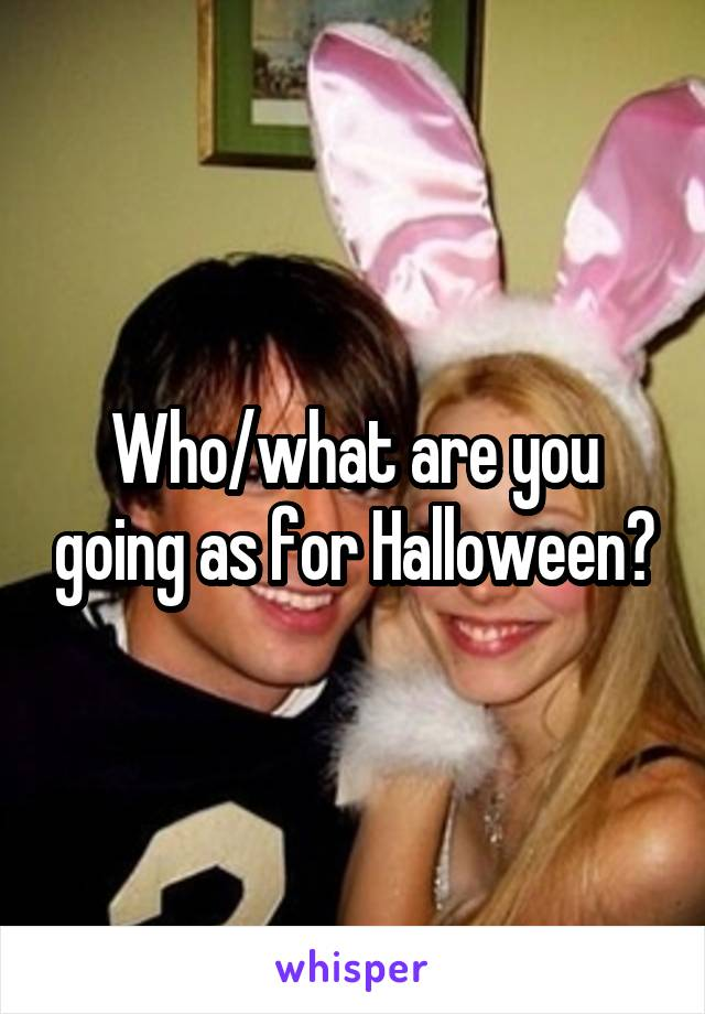 Who/what are you going as for Halloween?