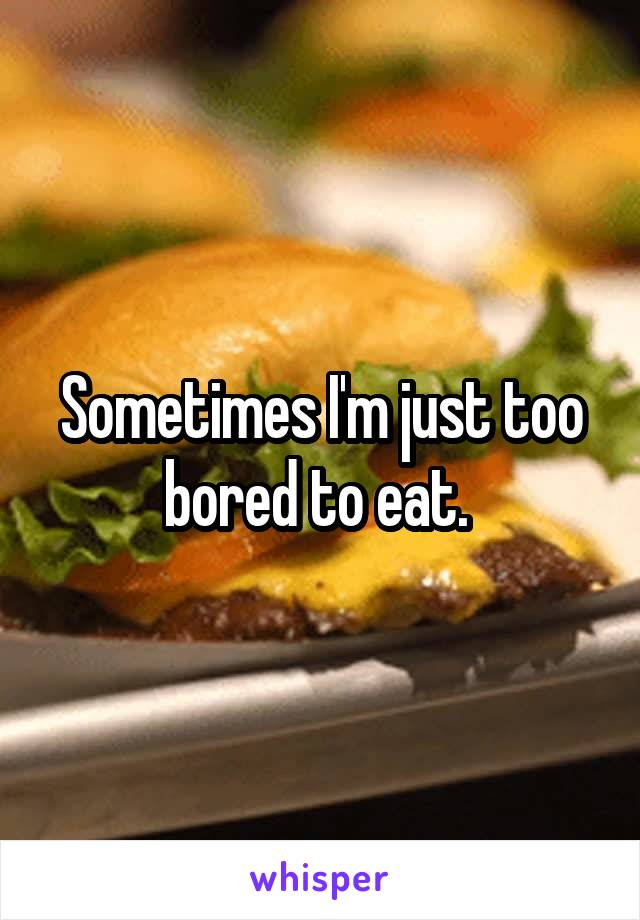 Sometimes I'm just too bored to eat.