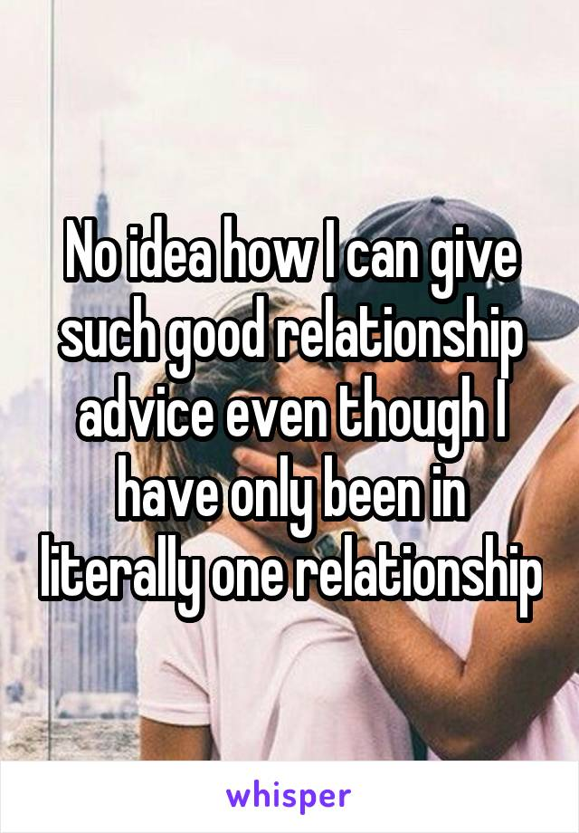 No idea how I can give such good relationship advice even though I have only been in literally one relationship