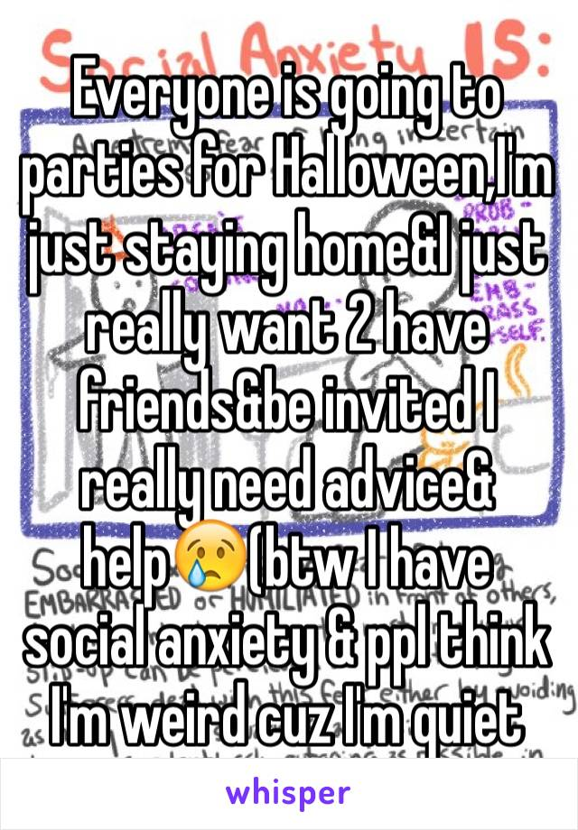 Everyone is going to parties for Halloween,I'm just staying home&I just really want 2 have friends&be invited I really need advice& help😢(btw I have social anxiety & ppl think I'm weird cuz I'm quiet