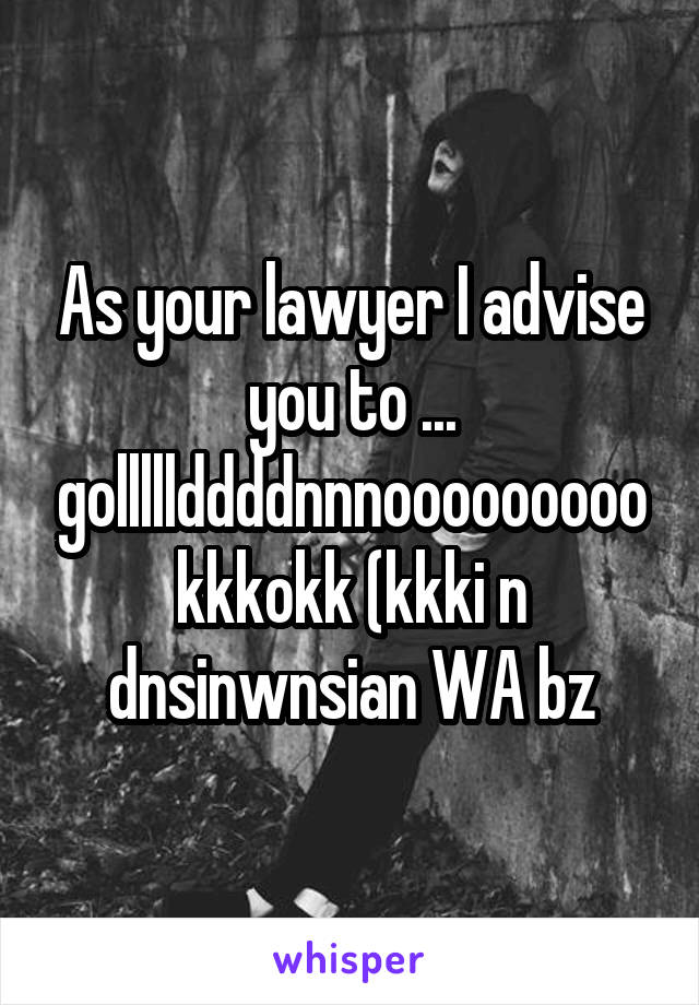 As your lawyer I advise you to ... golllllddddnnnoooooooookkkokk (kkki n dnsinwnsian WA bz