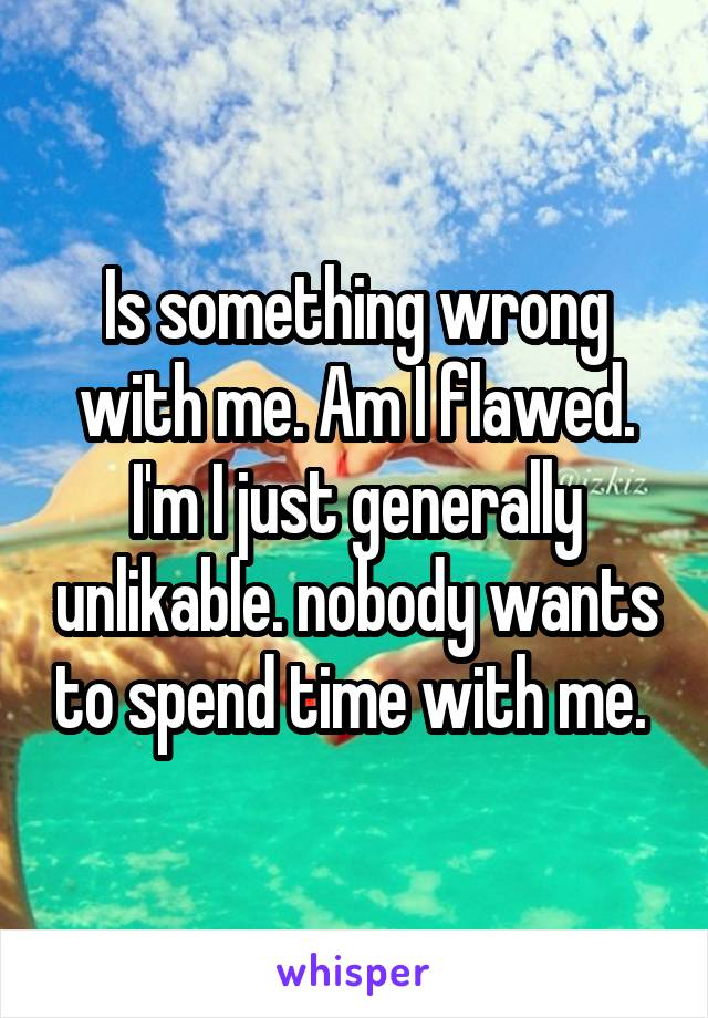 Is something wrong with me. Am I flawed. I'm I just generally unlikable. nobody wants to spend time with me.