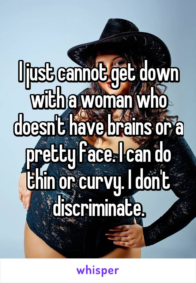 I just cannot get down with a woman who doesn't have brains or a pretty face. I can do thin or curvy. I don't discriminate.