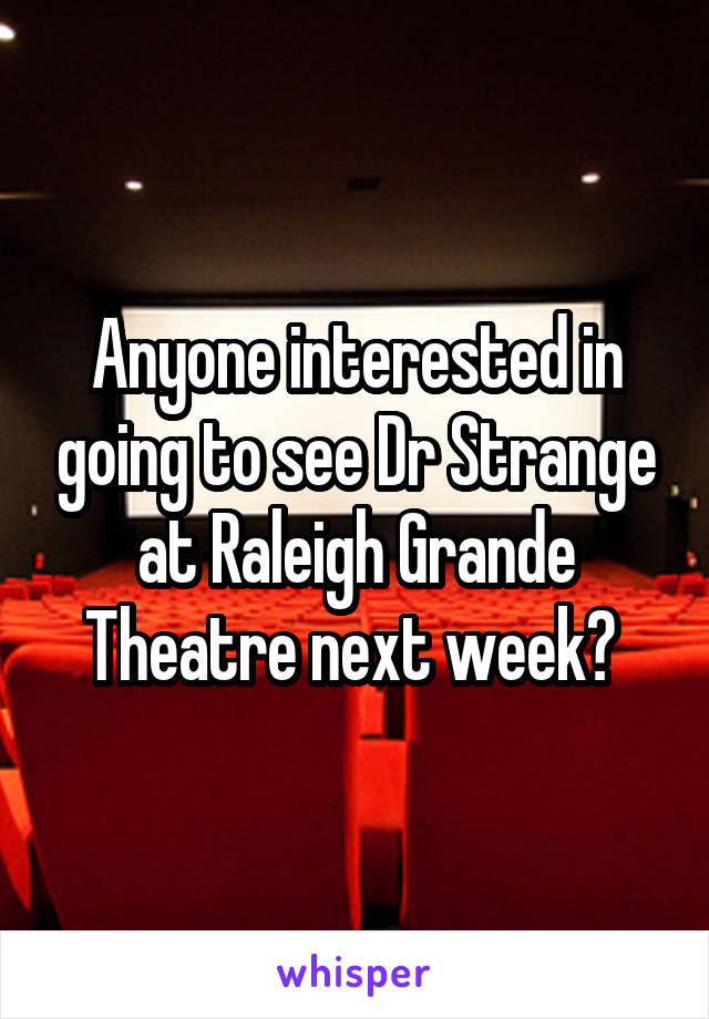 Anyone interested in going to see Dr Strange at Raleigh Grande Theatre next week?