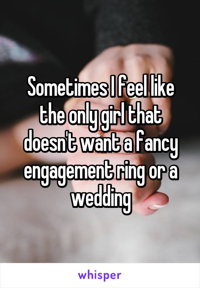 Sometimes I feel like the only girl that doesn't want a fancy engagement ring or a wedding