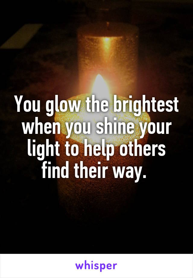 You glow the brightest when you shine your light to help others find their way.
